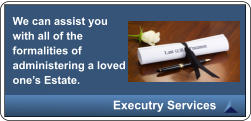 We can assist you with all of the formalities of administering a loved one�s Estate. Executry Services